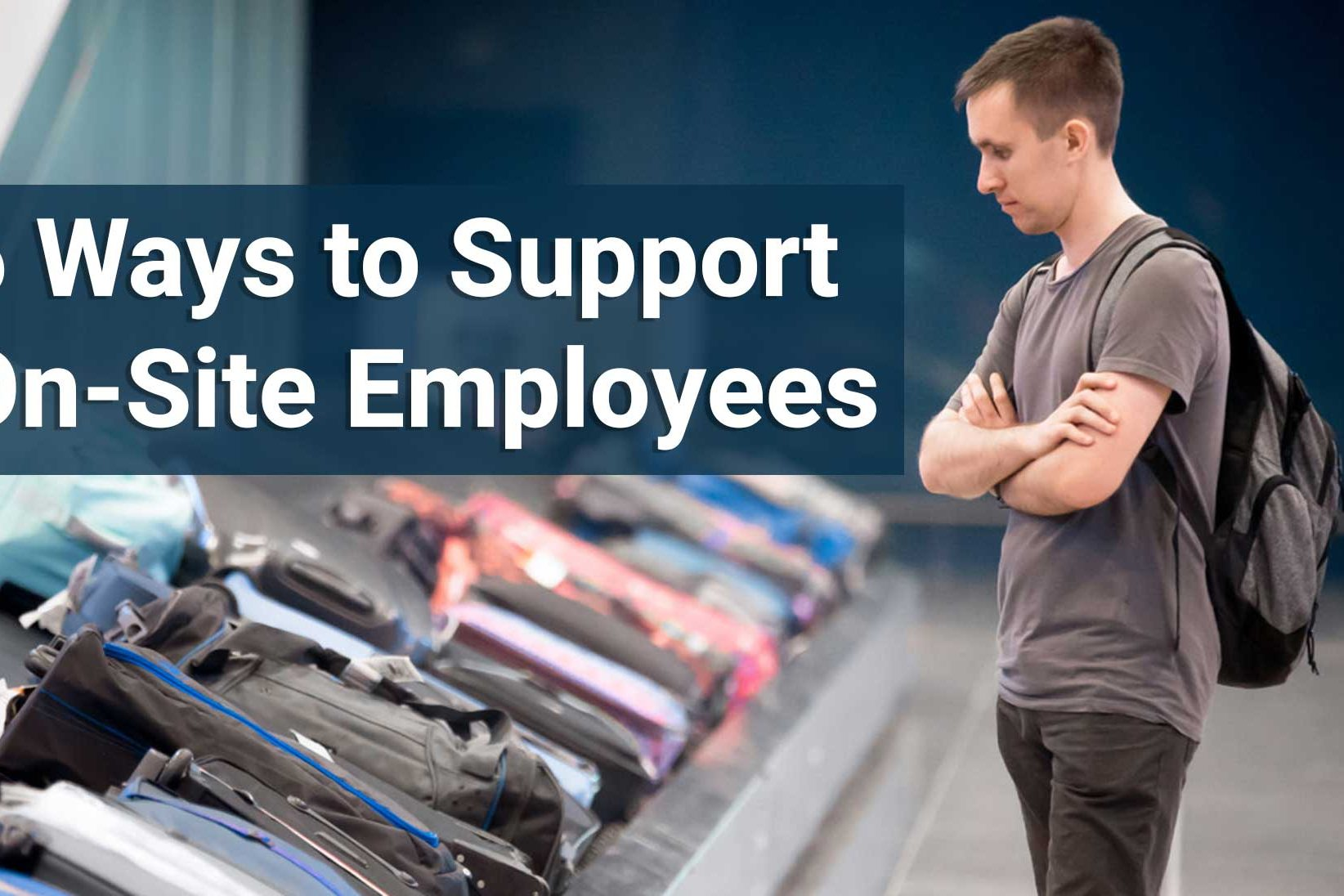 6 Ways to Support On-Site Employees